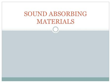 SOUND ABSORBING MATERIALS. Sound absorption? Or sound proofing If the objective is to stop sound from entering or leaving a space, then you will most.