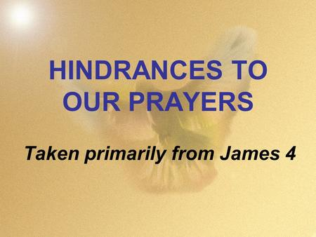 HINDRANCES TO OUR PRAYERS Taken primarily from James 4.