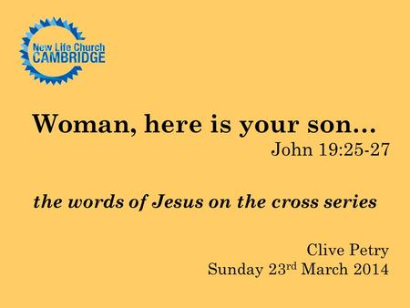 Woman, here is your son… John 19:25-27 the words of Jesus on the cross series Clive Petry Sunday 23 rd March 2014.