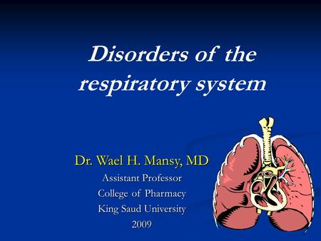 Disorders of the respiratory system Dr. Wael H. Mansy, MD Assistant Professor College of Pharmacy King Saud University 2009.