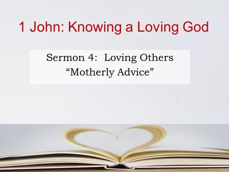 "1 John: Knowing a Loving God Sermon 4: Loving Others ""Motherly Advice"""