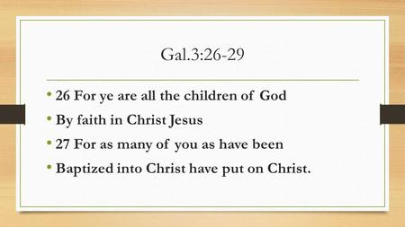 Gal.3:26-29 26 For ye are all the children of God By faith in Christ Jesus 27 For as many of you as have been Baptized into Christ have put on Christ.