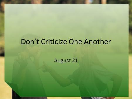 Don't Criticize One Another August 21. Think About It … What are some things families and friends commonly argue or fight about? Today we look at how.