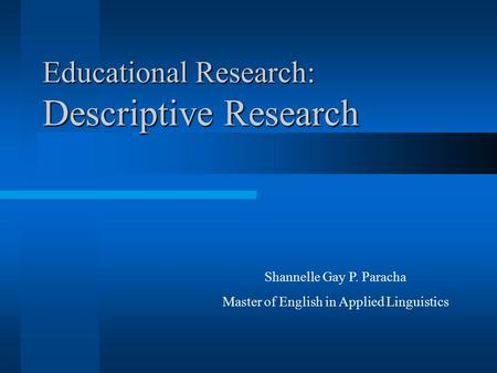 Educational Research: Descriptive Research Shannelle Gay P. Paracha Master of English in Applied Linguistics.