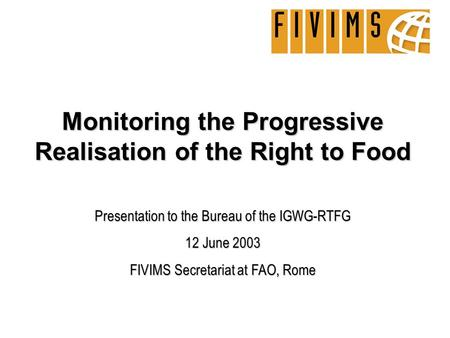 Monitoring the Progressive Realisation of the Right to Food Presentation to the Bureau of the IGWG-RTFG 12 June 2003 FIVIMS Secretariat at FAO, Rome.
