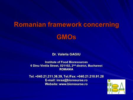 Romanian framework concerning GMOs Dr. Valeria GAGIU Institute of Food Bioresources 6 Dinu Vintila Street, 021102, 2 nd district, Bucharest ROMANIA Tel.