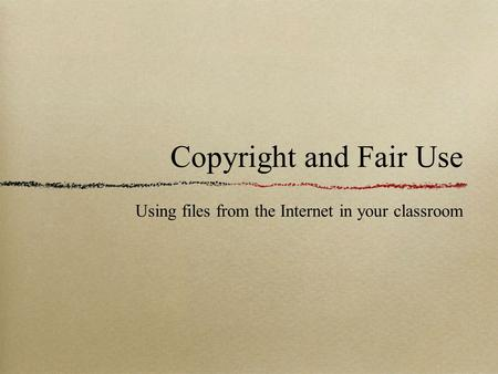 Copyright and Fair Use Using files from the Internet in your classroom.