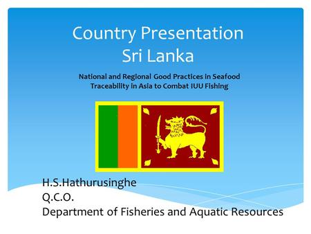 Country Presentation Sri Lanka National and Regional Good Practices in Seafood Traceability in Asia to Combat IUU Fishing H.S.Hathurusinghe Q.C.O. Department.