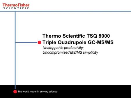 Unstoppable productivity; Uncompromised MS/MS simplicity Thermo Scientific TSQ 8000 Triple Quadrupole GC-MS/MS Unstoppable productivity; Uncompromised.