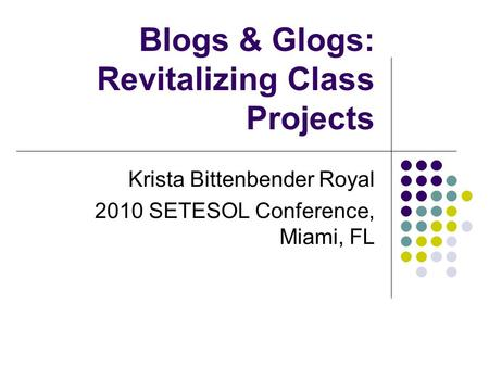 Blogs & Glogs: Revitalizing Class Projects Krista Bittenbender Royal 2010 SETESOL Conference, Miami, FL.