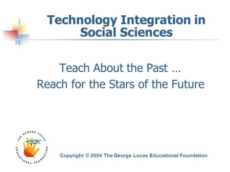 Technology Integration in Social Sciences Teach About the Past … Reach for the Stars of the Future Copyright © 2004 The George Lucas Educational Foundation.