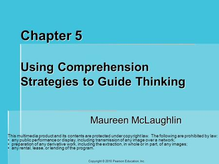 Copyright © 2010 Pearson Education, Inc. Chapter 5 Using Comprehension Strategies to Guide Thinking Maureen McLaughlin This multimedia product and its.