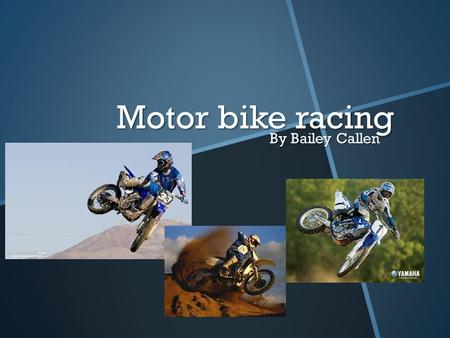 Motor bike racing By Bailey Callen. What is motor bike riding? Motor bike riding can be used in lots of different ways. 1.You can stay on the fun side.