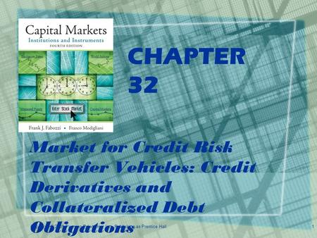 Copyright © 2009 Pearson Education, Inc. Publishing as Prentice Hall.1 CHAPTER 32 Market for Credit Risk Transfer Vehicles: Credit Derivatives and Collateralized.