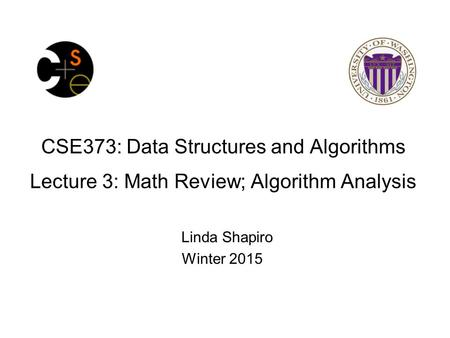 CSE373: Data Structures and Algorithms Lecture 3: Math Review; Algorithm Analysis Linda Shapiro Winter 2015.