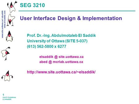 Www.site.uottawa.ca/~elsaddik www.el-saddik.com 1 Unit E-Guidelines (c) elsaddik SEG 3210 User Interface Design & Implementation Prof. Dr.-Ing. Abdulmotaleb.