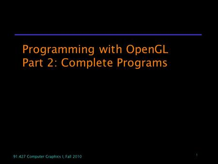 1 91.427 Computer Graphics I, Fall 2010 1 Programming with OpenGL Part 2: Complete Programs.
