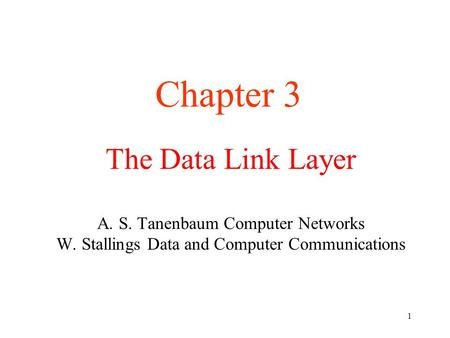 1 The Data Link Layer A. S. Tanenbaum Computer Networks W. Stallings Data and Computer Communications Chapter 3.