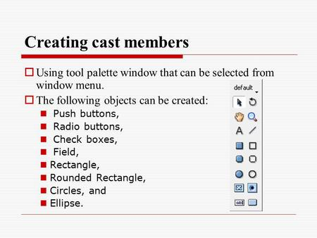 Creating cast members  Using tool palette window that can be selected from window menu.  The following objects can be created: Push buttons, Radio buttons,