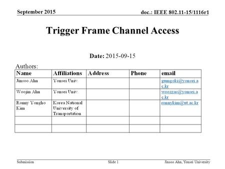 Submission doc.: IEEE 802.11-15/1116r1 September 2015 Jinsoo Ahn, Yonsei UniversitySlide 1 Trigger Frame Channel Access Date: 2015-09-15 Authors: