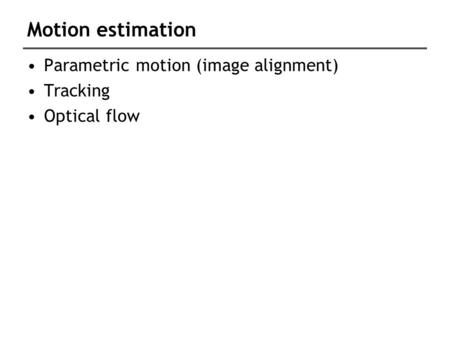Motion estimation Parametric motion (image alignment) Tracking Optical flow.