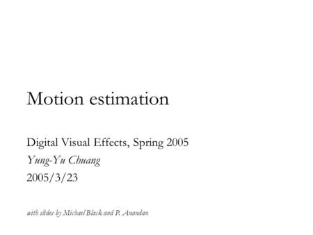 Motion estimation Digital Visual Effects, Spring 2005 Yung-Yu Chuang 2005/3/23 with slides by Michael Black and P. Anandan.
