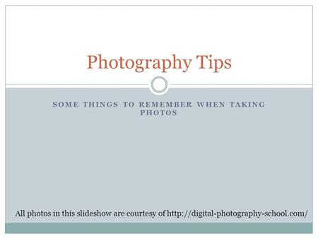 SOME THINGS TO REMEMBER WHEN TAKING PHOTOS Photography Tips All photos in this slideshow are courtesy of