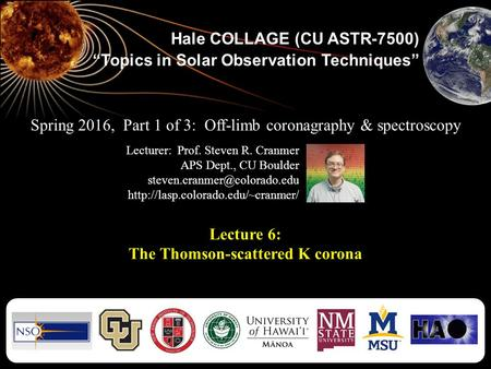 "Hale COLLAGE (CU ASTR-7500) ""Topics in Solar Observation Techniques"" Lecture 6: The Thomson-scattered K corona Spring 2016, Part 1 of 3: Off-limb coronagraphy."