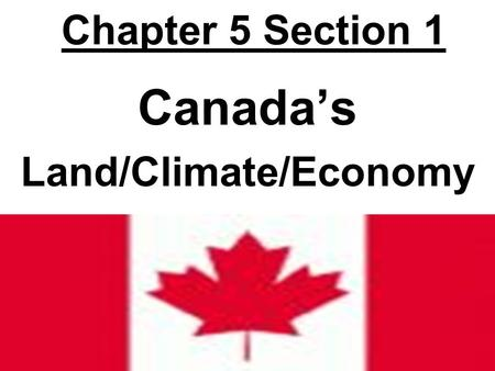 Chapter 5 Section 1 Canada's Land/Climate/Economy.