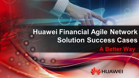 A Better Way Huawei Financial Agile Network Solution Success Cases.
