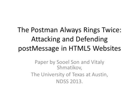 The Postman Always Rings Twice: Attacking and Defending postMessage in HTML5 Websites Paper by Sooel Son and Vitaly Shmatikov, The University of Texas.
