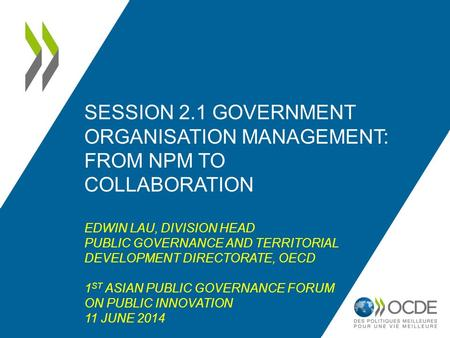 SESSION 2.1 GOVERNMENT ORGANISATION MANAGEMENT: FROM NPM TO COLLABORATION EDWIN LAU, DIVISION HEAD PUBLIC GOVERNANCE AND TERRITORIAL DEVELOPMENT DIRECTORATE,