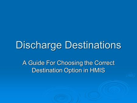 Discharge Destinations A Guide For Choosing the Correct Destination Option in HMIS.