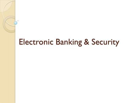 Electronic Banking & Security Electronic Banking & Security.