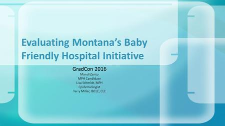 GradCon 2016 Mandi Zanto MPH Candidate Lisa Schmidt, MPH Epidemiologist Terry Miller, IBCLC, CLC Evaluating Montana's Baby Friendly Hospital Initiative.
