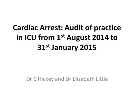 Cardiac Arrest: Audit of practice in ICU from 1 st August 2014 to 31 st January 2015 Dr C Hickey and Dr Elizabeth Little.