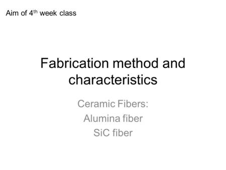 Fabrication method and characteristics Ceramic Fibers: Alumina fiber SiC fiber Aim of 4 th week class.