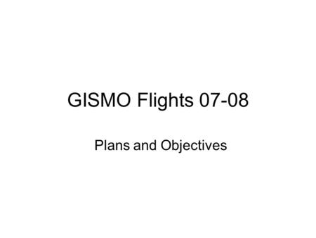 GISMO Flights 07-08 Plans and Objectives. Technical Objectives for April '07 Experiment 1) Acquire data over the May 2006 flight line to compare high.