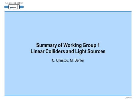 , 03.12.08 Summary of Working Group 1 Linear Colliders and Light Sources C. Christou, M. Dehler.