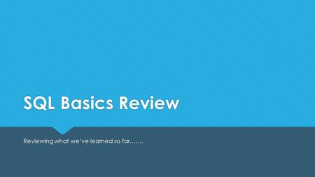 SQL Basics Review Reviewing what we've learned so far…….