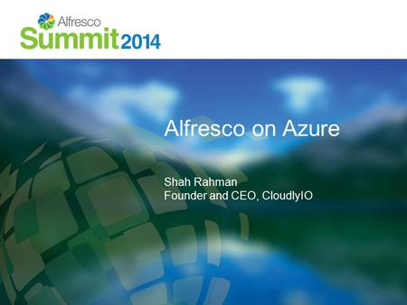 Alfresco on Azure Shah Rahman Founder and CEO, CloudlyIO.