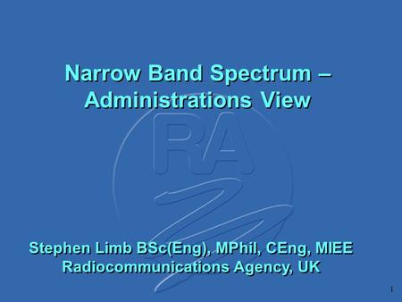 1 Narrow Band Spectrum – Administrations View Stephen Limb BSc(Eng), MPhil, CEng, MIEE Radiocommunications Agency, UK.