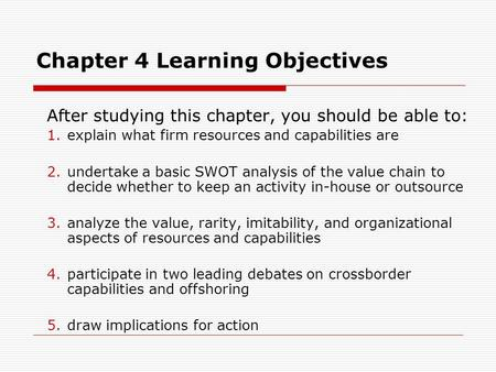 Chapter 4 Learning Objectives After studying this chapter, you should be able to: 1.explain what firm resources and capabilities are 2.undertake a basic.
