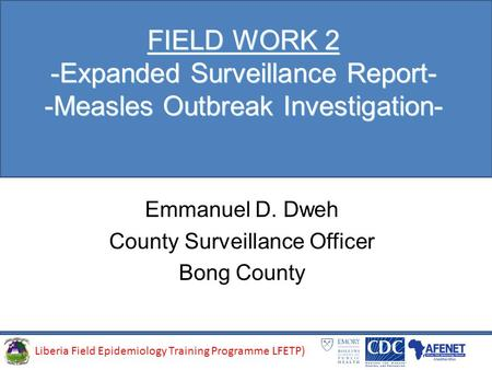 Liberia Field Epidemiology Training Programme (LFETP)Liberia Field Epidemiology Training Programme LFETP) FIELD WORK 2 -Expanded Surveillance Report- -Measles.