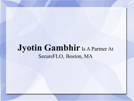 Jyotin Gambhir Is A Partner At SecureFLO, Boston, MA.