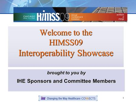 1 Welcome to the HIMSS09 Interoperability Showcase brought to you by IHE Sponsors and Committee Members.