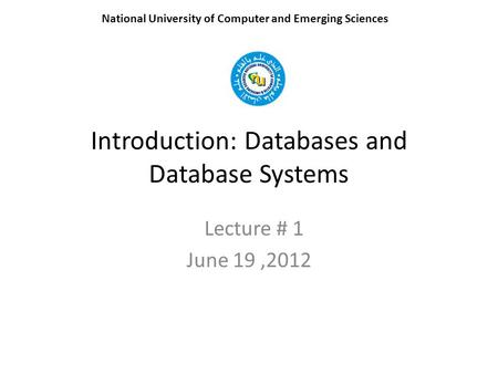 Introduction: Databases and Database Systems Lecture # 1 June 19,2012 National University of Computer and Emerging Sciences.