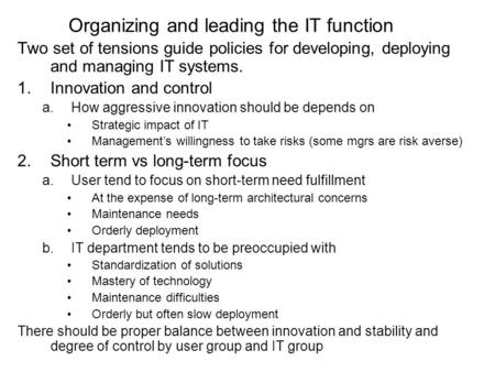 Organizing and leading the IT function Two set of tensions guide policies for developing, deploying and managing IT systems. 1.Innovation and control a.How.
