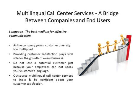 Multilingual Call Center Services - A Bridge Between Companies and End Users Language - The best medium for effective communication. As the company grows,