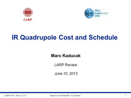 LARP Review, June 10, 2013Magnet Cost and Schedule – M. Kaducak 1 IR Quadrupole Cost and Schedule Marc Kaducak LARP Review June 10, 2013.